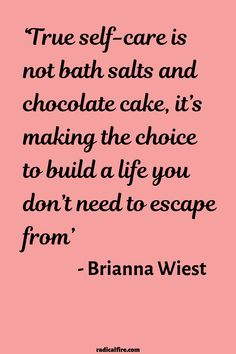 """""""True self-care is not bath salts and chocolate cake, it's making the choice to build a life you don't need to escape from"""" - Brianna Wiest Self-care, self-love, and self-compassion are very important things in life. Be kind to yourself and create a life Now Quotes, Care Quotes, Self Love Quotes, Great Quotes, Words Quotes, Quotes To Live By, Sayings, Burn Out Quotes, Be Better Quotes"""
