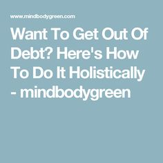 Want To Get Out Of Debt? Here's How To Do It Holistically - mindbodygreen