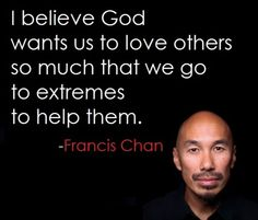 I believe God wants us to love others so much that we go to extremes to help them. ~ Francis Chan