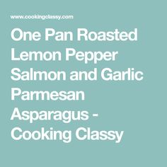One Pan Roasted Lemon Pepper Salmon and Garlic Parmesan Asparagus - Cooking Classy