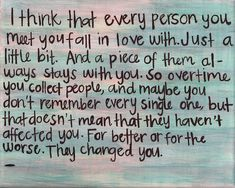 I think that every person you meet you fall in love with. Just a little bit, and a piece of them always stays with you. So over time you collect people, and maybe you don't remember every single one, but that does not mean that they have not affected you.  For better or for worse. They changed you.