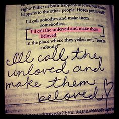 Unloved to Beloved. Nothing is impossible with the Father! I love that:-)