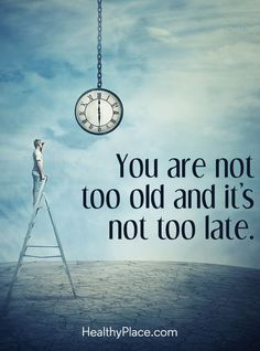 Positive Quote: You are not too old and it's not too late. www.HealthyPlace.com