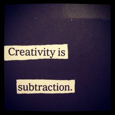 Creativity is subtraction. From 'steal like an artist'