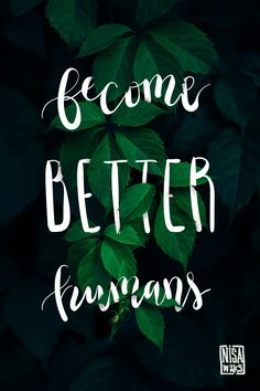 Become BETTER Humans :)