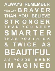 Always remember you are braver that you believe, stronger than you seem, smarter than you think & twice as beautiful as you'de ever imagined.