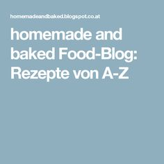 homemade and baked Food-Blog: Rezepte von A-Z