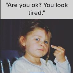 When people say this, especially when i haven't put my make up on yet, I'm like no I'm not sick it's just mah face :P