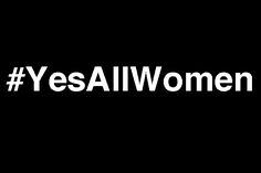 14 #YesAllWomen Tweets That Everyone Needs To See