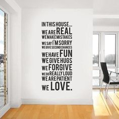 In this house. we are real. we make mistakes. we say im sorry. we give second chances. we have fun. we give hugs. we forgive. we do really loud. we are patient. we love