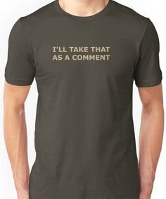 I'LL TAKE THAT AS A COMMENT FOR DARK T-SHIRTS Unisex T-Shirt