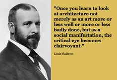 """""""Once you #learn to #look at #architecture not merely as an #art more or less well or more or less badly done, but as a social manifestation, the critical eye becomes clairvoyant."""" Louis #Sullivan"""