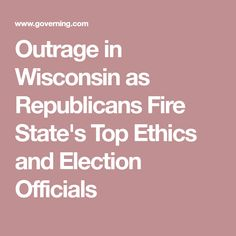 Outrage in Wisconsin as Republicans Fire State's Top Ethics and Election Officials