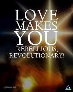 Love makes you rebellious, revolutionary. Love gives you wings to soar high. Love gives you insight into things, so that nobody can deceive you, exploit you, oppress you. #love #quote #inspiration #spirit