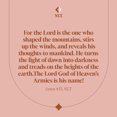 """""""For the Lord is the one who shaped the mountains, stirs up the winds, and reveals his thoughts to mankind. He turns the light of dawn into darkness and treads on the heights of the earth. The Lord God of Heaven's Armies is his name!"""" Amos 4:13 #NewLivingTranslation #NLTBible #Bibleverse #Bibleverses #Biblestory #Biblestories #Bibleversesdaily #Bibleversedaily #Biblequote365 #Biblewords #Bibledaily #Bibleverseoftheday #BibleScriptures #Bibleinspiration #Christianinspiration #Biblesays"""