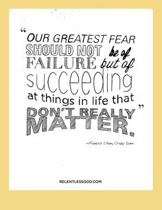 Our greatest fear should not be of failure but of succeeding at things in life that don't really matter Francis Chan, Crazy Love Words Quotes, Wise Words, Life Quotes, Great Quotes, Quotes To Live By, Inspirational Quotes, Change Quotes, Crazy Love Francis Chan, Francis Chan Quotes