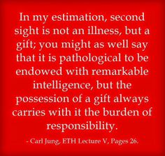 In my estimation, second sight is not an illness, but a gift; you might as well say that it is pathological to be endowed with remarkable intelligence, but the possession of a gift always carries with it the burden of responsibility. ~Carl Jung, ETH Lecture V, Page 26.