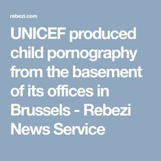 UNICEF produced child pornography from the basement of its offices in Brussels - Rebezi News Service