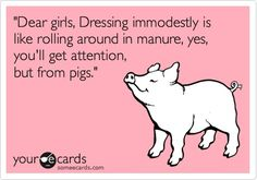 Dear girls, Dressing immodestly is like rolling around in manure, yes, youll get attention, but from pigs.