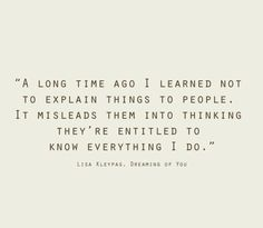"""A long time ago I learned not to explain things to people. It misleads them into thinking they're entitled to know everything I do."" 