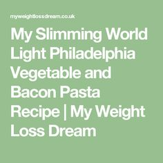 My Slimming World Light Philadelphia Vegetable and Bacon Pasta Recipe | My Weight Loss Dream