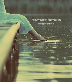 Allow yourself to feel your life ..