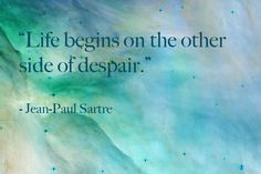 "Jean-Paul Sartre ""Life begins on the other side of despair."""