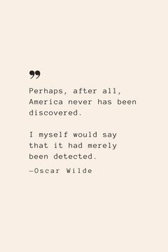 Perhaps, after all, America never has been discovered. I myself would say that it had merely been detected. —Oscar Wilde