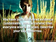 You have just discovered evidence (undeniable, 100% accurate) that everyone else is an alien. Describe your day tomorrow.