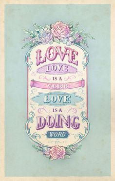 Love is a doing word- love with words, actions and thoughts.