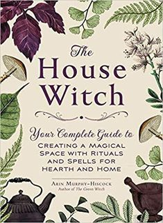 The House Witch: Your Complete Guide to Creating a Magical Space with Rituals and Spells by Arin Murphy-Hiscockfor Hearth and Home