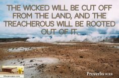The wicked will be cut off from the land, and the treacherous will be rooted out of it. / Proverbs 2:22