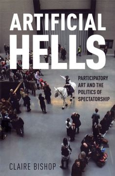 """Artificial Hells is the first historical and theoretical overview of socially engaged participatory art, known in the US as """"social practice."""" Claire Bishop follows the trajectory of twentieth-century art and examines key moments in the development of a participatory aesthetic. This itinerary takes in Futurism and Dada; the Situationist International; Happenings in Eastern Europe, Argentina and Paris; the 1970s Community Arts Movement; and the Artists Placement Group."""