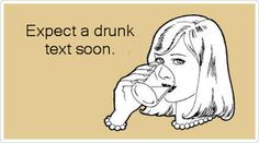 Single Gals...Your status may be Single but you're not alone!: Expect Drunk Text Soon