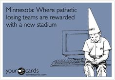 Funny Sports Ecard: Minnesota: Where pathetic losing teams are rewarded with a new stadium.