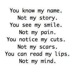 You know my name. Not my story. You see my smile. Not my pain. You notice my cuts. Not my scars. You can read my lips. not my mind