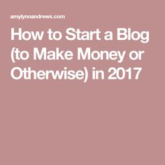 How to Start a Blog (to Make Money or Otherwise) in 2017