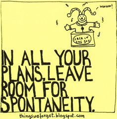 In all your plans, leave room for spontaneity.
