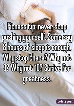 """Fitness tip: never stop pushing yourself. Some say 8 hours of sleep is enough. Why stop there? Why not 9? Why not 10? Strive for greatness."""