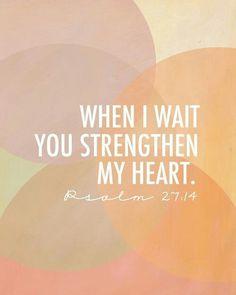 """When I wait, you strengthen my heart."" pSALM 27:14"