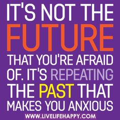 It's not the future that you're afraid of. It's repeating the past that makes you anxious.