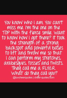 Cheerleading~ A Flyer! They call me a FLYER. What do they call you? Cute Cheerleading Quotes, Cheer Qoutes, Cheerleading Cheers, Football Cheer, Cheer Coaches, Cheer Stunts, Cheer Dance, Cheer Sayings, Cheerleading Stunting