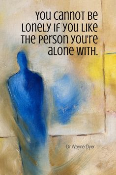 Daily Quotation for October 12, 2015  #quote  #quoteoftheday - You cannot be lonely if you like the person you're alone with. - Dr Wayne Dyer