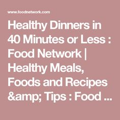 Healthy Dinners in 40 Minutes or Less : Food Network | Healthy Meals, Foods and Recipes & Tips : Food Network | Food Network