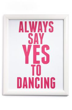 Always say yes to dancing. Yes yes yes!