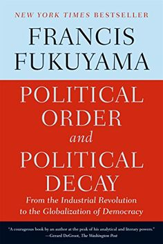 Political Order and Political Decay: From the Industrial Revolution to the Globalization of Democracy: Francis Fukuyama: 9780374535629: Amazon.com: Books