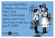metallica jokes | Funny Somewhat Topical Ecard: So I'ma PANTERA, Metallica, Drowning ...