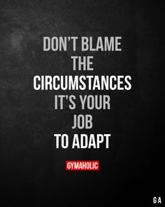 Don't blame the circumstances. It's your job to adapt. Alpi , , Don't blame the circumstances. It's your job to adapt. Work Quotes, Wisdom Quotes, Success Quotes, Great Quotes, Quotes To Live By, Me Quotes, Motivational Quotes, Inspirational Quotes, Life Is Hard Quotes