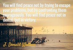 Quote of the Day. January 18, 2015 You will find peace not by trying to escape your problems, but by confronting them courageously. You will find peace not in denial, but in victory. -J. Donald Walters