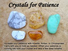 Top Recommended Crystals: Howlite, Amber, or Chrysoprase.  Additional Crystal Recommendations: Danburite or Labradorite.  Patience is associated with the Heart chakra. Carry your preferred crystal with you or hold it as needed. When your patience is running low hold your crystal and take a few deep breaths.